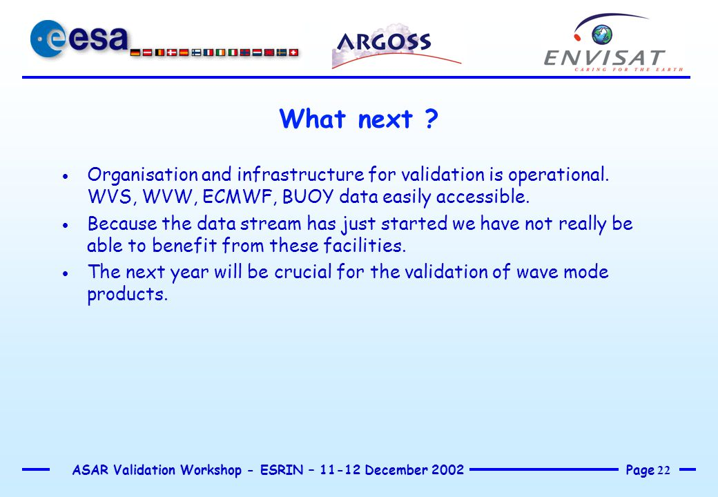 Page 22 ASAR Validation Workshop - ESRIN – 11-12 December 2002 What next ?  Organisation and infrastructure for validation is operational. WVS, WVW,
