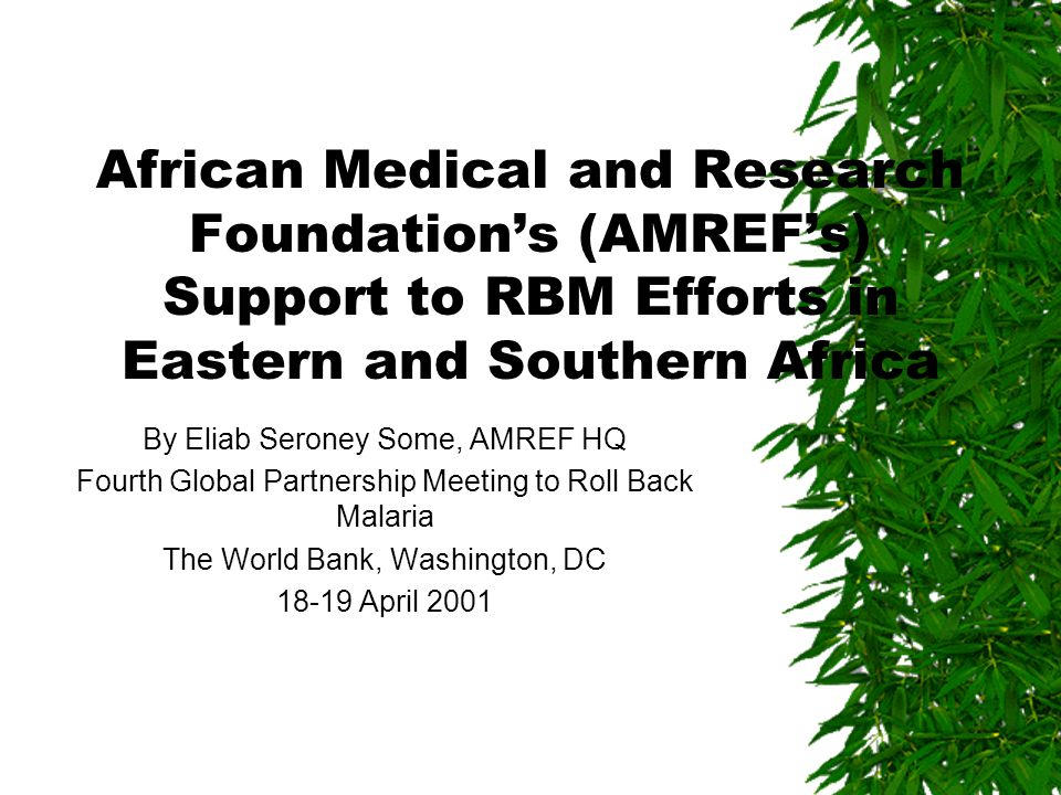 African Medical and Research Foundation's (AMREF's) Support to RBM Efforts in Eastern and Southern Africa By Eliab Seroney Some, AMREF HQ Fourth Global Partnership Meeting to Roll Back Malaria The World Bank, Washington, DC 18-19 April 2001