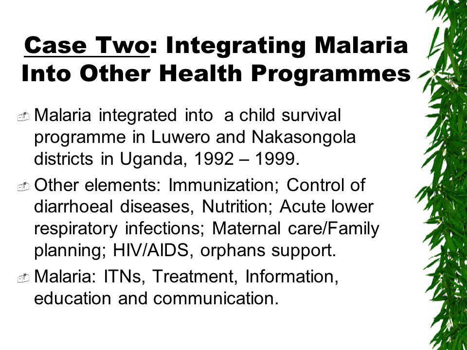 Case Two: Integrating Malaria Into Other Health Programmes  Malaria integrated into a child survival programme in Luwero and Nakasongola districts in Uganda, 1992 – 1999.