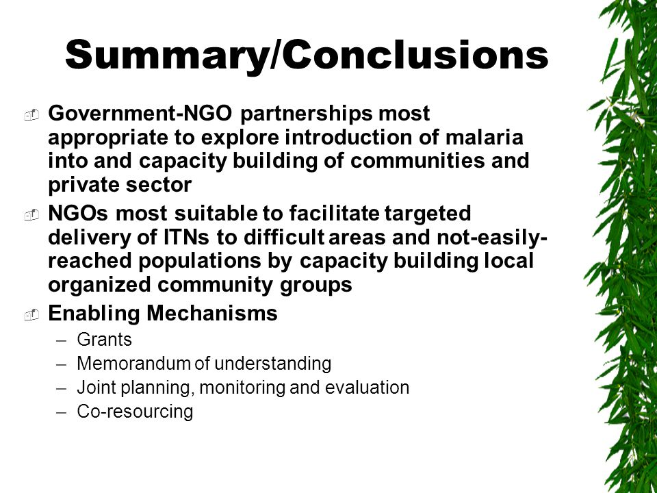 Summary/Conclusions  Government-NGO partnerships most appropriate to explore introduction of malaria into and capacity building of communities and private sector  NGOs most suitable to facilitate targeted delivery of ITNs to difficult areas and not-easily- reached populations by capacity building local organized community groups  Enabling Mechanisms –Grants –Memorandum of understanding –Joint planning, monitoring and evaluation –Co-resourcing