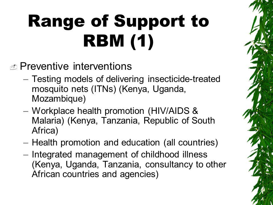 Range of Support to RBM (2)  Curative interventions –Surveillance anti-malarial drug sensitivity and treatment failures (Kenya, Tanzania, Uganda) –Quality control of laboratory tests and clinical practice at primary health care levels (K, Ug, Tz, Sudan, Somalia, Mozambique) –Emergency response to malaria epidemics (K, Ug, Mz, Tz)