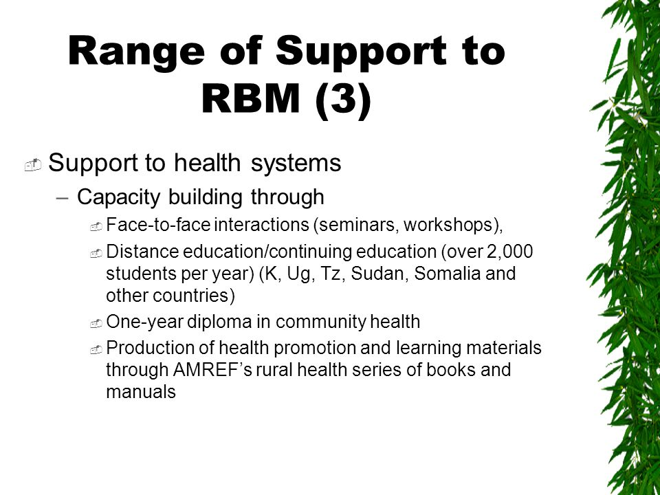 Range of Support to RBM (3)  Support to health systems –Capacity building through  Face-to-face interactions (seminars, workshops),  Distance education/continuing education (over 2,000 students per year) (K, Ug, Tz, Sudan, Somalia and other countries)  One-year diploma in community health  Production of health promotion and learning materials through AMREF's rural health series of books and manuals