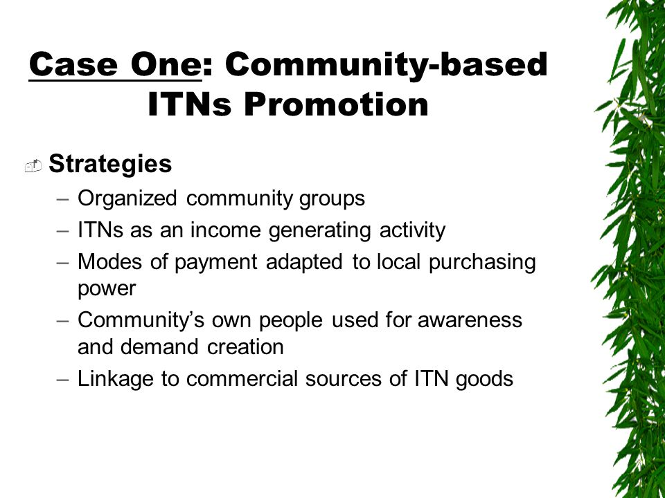 Case One: Community-based ITNs Promotion  Strategies –Organized community groups –ITNs as an income generating activity –Modes of payment adapted to local purchasing power –Community's own people used for awareness and demand creation –Linkage to commercial sources of ITN goods