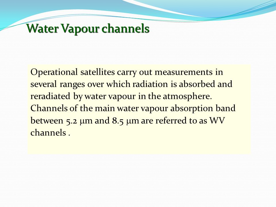 Water Vapour channels Operational satellites carry out measurements in several ranges over which radiation is absorbed and reradiated by water vapour in the atmosphere.