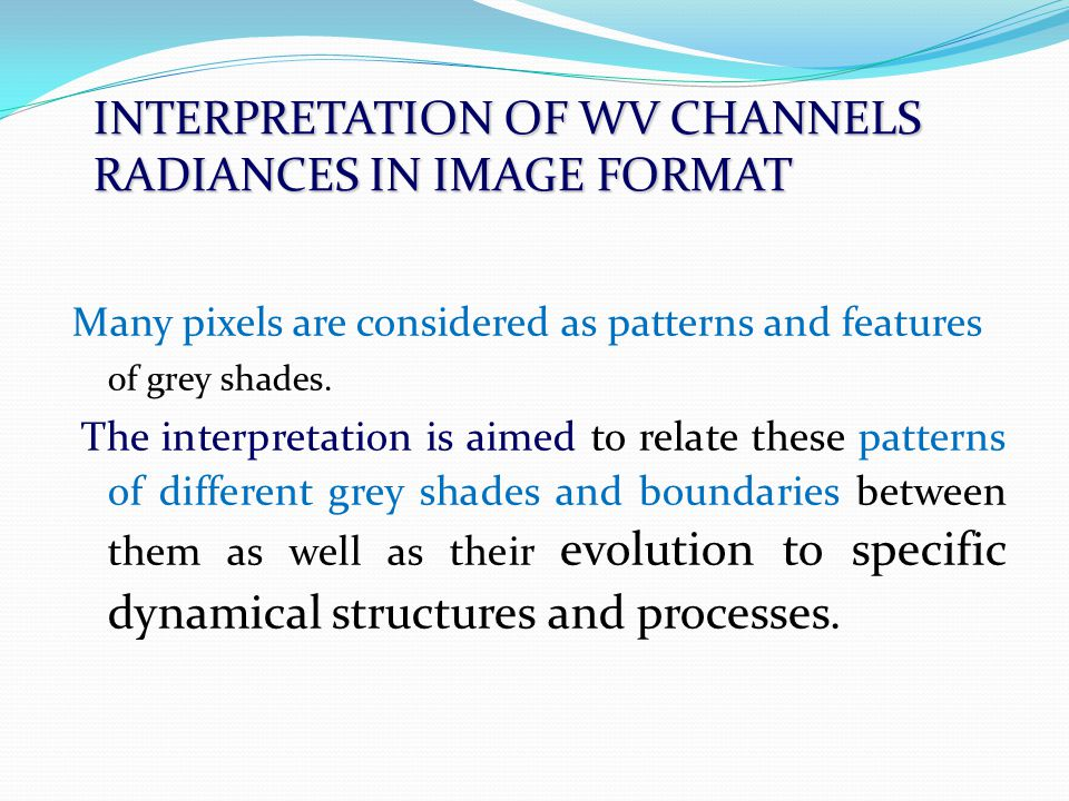 INTERPRETATION OF WV CHANNELS RADIANCES IN IMAGE FORMAT Many pixels are considered as patterns and features of grey shades.