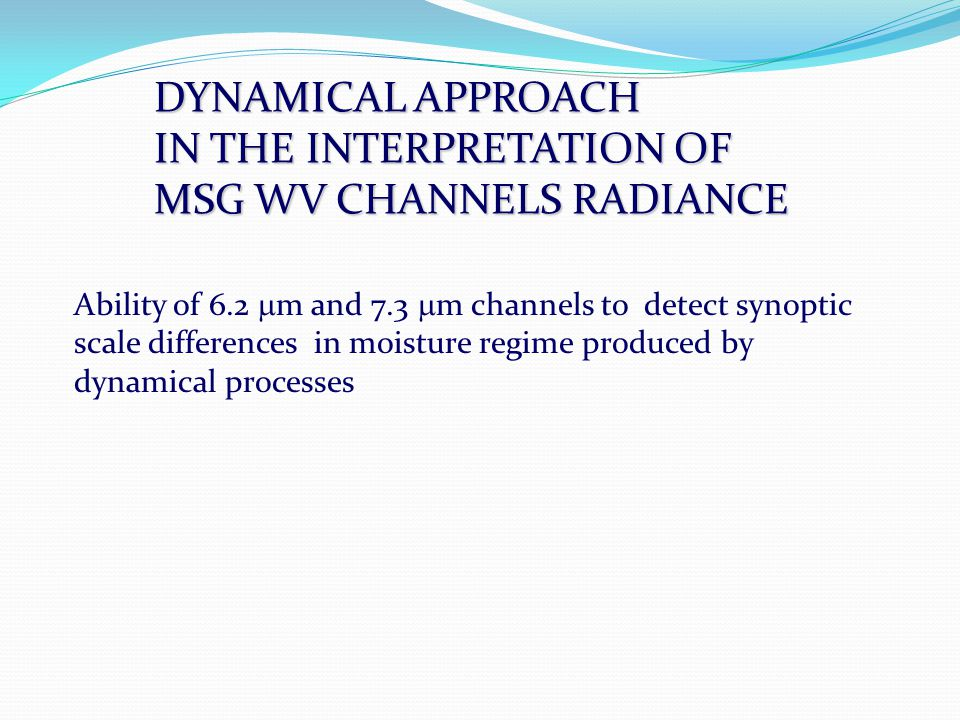 DYNAMICAL APPROACH IN THE INTERPRETATION OF MSG WV CHANNELS RADIANCE Ability of 6.2  m and 7.3  m channels to detect synoptic scale differences in moisture regime produced by dynamical processes