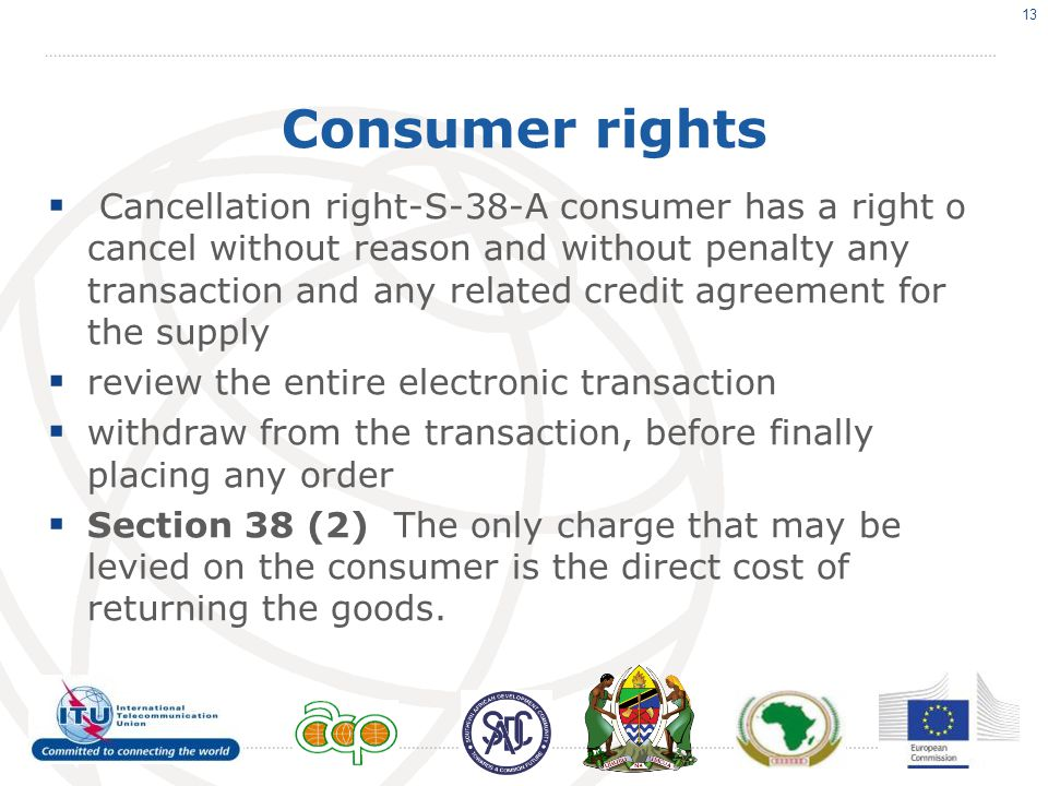 Consumer rights  Cancellation right-S-38-A consumer has a right o cancel without reason and without penalty any transaction and any related credit agreement for the supply  review the entire electronic transaction  withdraw from the transaction, before finally placing any order  Section 38 (2) The only charge that may be levied on the consumer is the direct cost of returning the goods.