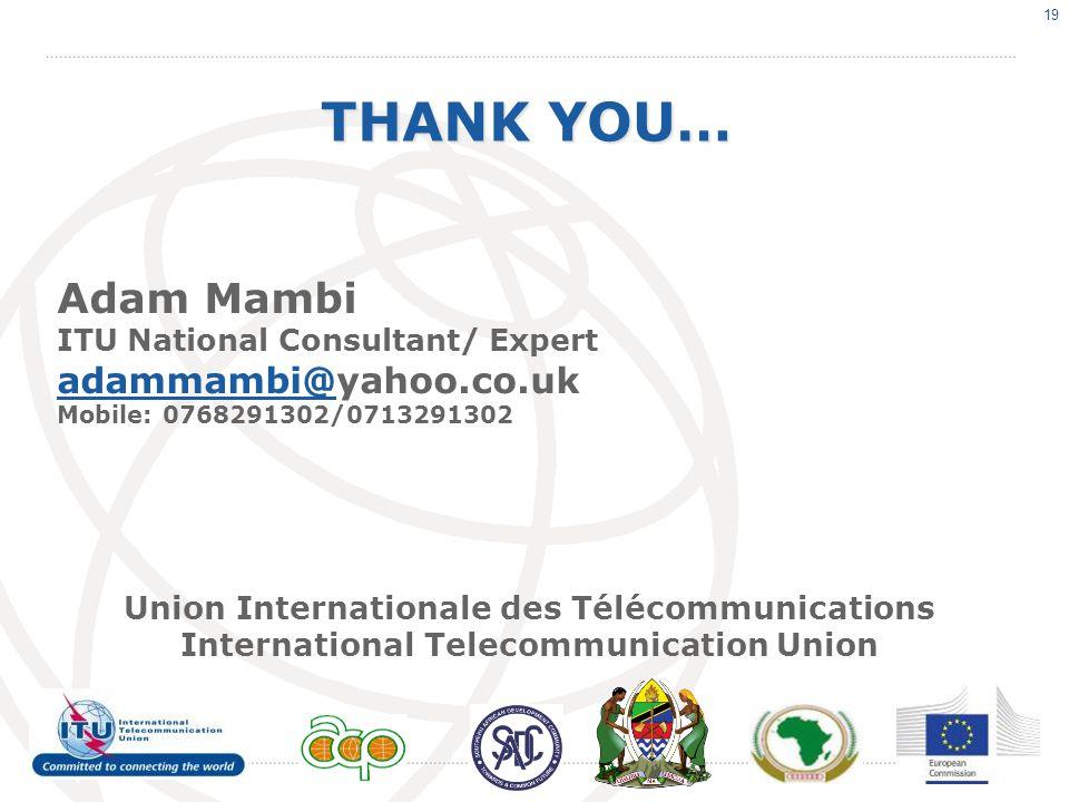 19 THANK YOU… Adam Mambi ITU National Consultant/ Expert adammambi@adammambi@yahoo.co.uk Mobile: 0768291302/0713291302 Union Internationale des Télécommunications International Telecommunication Union