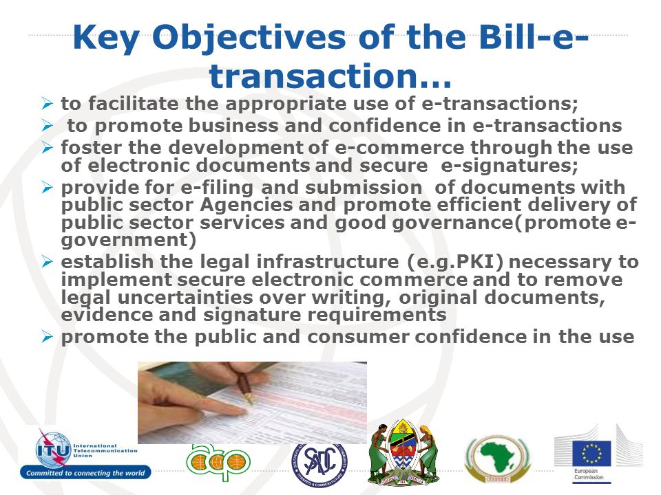 Key Objectives of the Bill-e- transaction…  to facilitate the appropriate use of e-transactions;  to promote business and confidence in e-transactions  foster the development of e-commerce through the use of electronic documents and secure e-signatures;  provide for e-filing and submission of documents with public sector Agencies and promote efficient delivery of public sector services and good governance(promote e- government)  establish the legal infrastructure (e.g.PKI) necessary to implement secure electronic commerce and to remove legal uncertainties over writing, original documents, evidence and signature requirements  promote the public and consumer confidence in the use