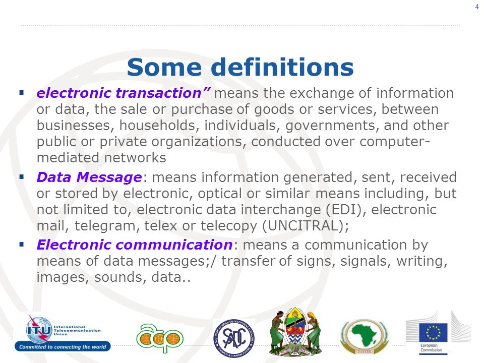 Some definitions  electronic transaction means the exchange of information or data, the sale or purchase of goods or services, between businesses, households, individuals, governments, and other public or private organizations, conducted over computer- mediated networks  Data Message: means information generated, sent, received or stored by electronic, optical or similar means including, but not limited to, electronic data interchange (EDI), electronic mail, telegram, telex or telecopy (UNCITRAL);  Electronic communication: means a communication by means of data messages;/ transfer of signs, signals, writing, images, sounds, data..