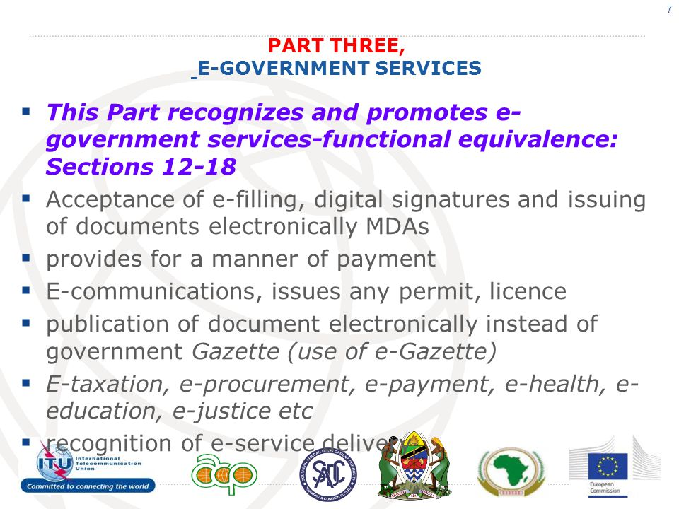 PART THREE, E-GOVERNMENT SERVICES  This Part recognizes and promotes e- government services-functional equivalence: Sections 12-18  Acceptance of e-filling, digital signatures and issuing of documents electronically MDAs  provides for a manner of payment  E-communications, issues any permit, licence  publication of document electronically instead of government Gazette (use of e-Gazette)  E-taxation, e-procurement, e-payment, e-health, e- education, e-justice etc  recognition of e-service delivery 7
