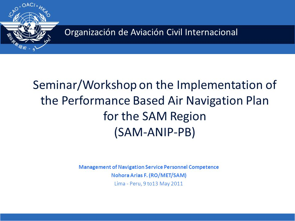 Organización de Aviación Civil Internacional Seminar/Workshop on the Implementation of the Performance Based Air Navigation Plan for the SAM Region (SAM-ANIP-PB) Management of Navigation Service Personnel Competence Nohora Arias F.