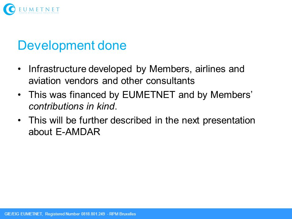 GIE/EIG EUMETNET, Registered Number 0818.801.249 - RPM Bruxelles Development done Infrastructure developed by Members, airlines and aviation vendors and other consultants This was financed by EUMETNET and by Members' contributions in kind.