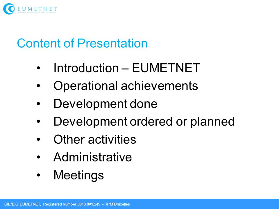 GIE/EIG EUMETNET, Registered Number 0818.801.249 - RPM Bruxelles Content of Presentation Introduction – EUMETNET Operational achievements Development done Development ordered or planned Other activities Administrative Meetings