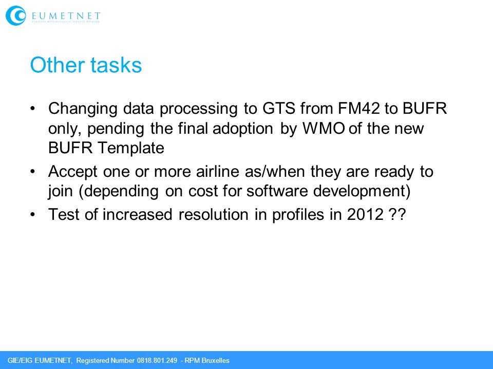 GIE/EIG EUMETNET, Registered Number 0818.801.249 - RPM Bruxelles Other tasks Changing data processing to GTS from FM42 to BUFR only, pending the final adoption by WMO of the new BUFR Template Accept one or more airline as/when they are ready to join (depending on cost for software development) Test of increased resolution in profiles in 2012