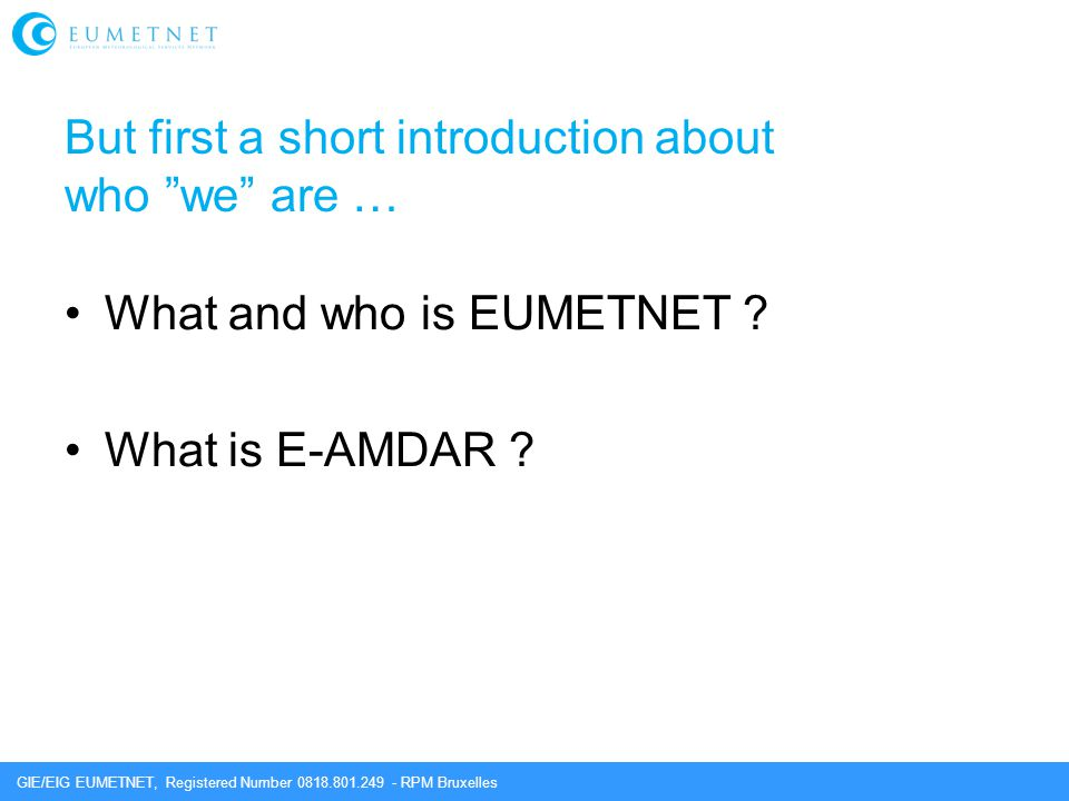 "GIE/EIG EUMETNET, Registered Number 0818.801.249 - RPM Bruxelles But first a short introduction about who ""we"" are … What and who is EUMETNET ? What i"