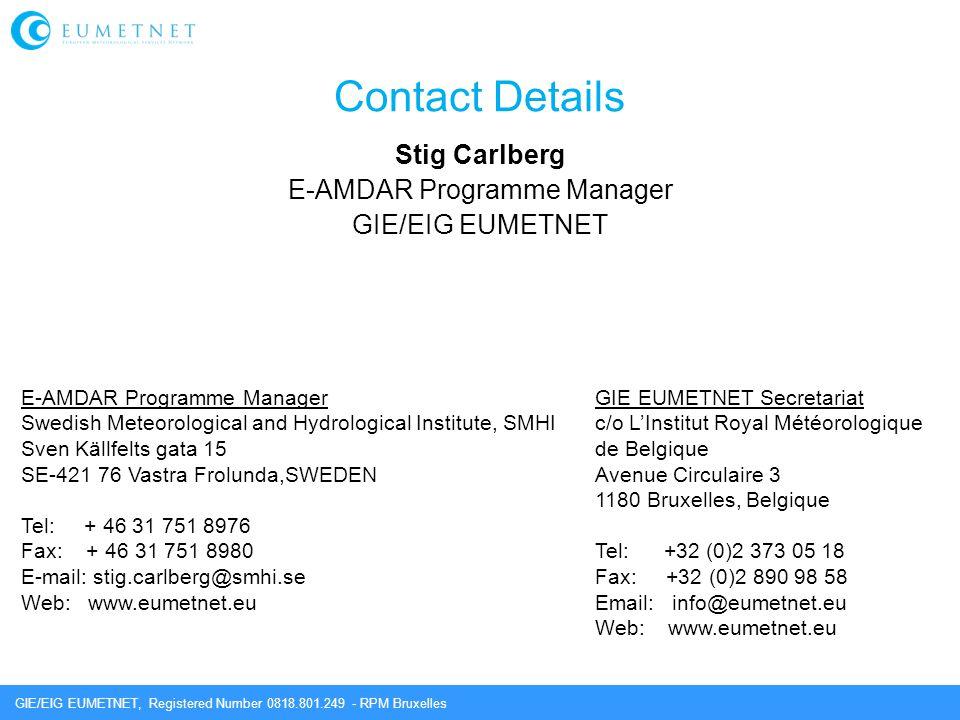 GIE/EIG EUMETNET, Registered Number 0818.801.249 - RPM Bruxelles Contact Details Stig Carlberg E-AMDAR Programme Manager GIE/EIG EUMETNET GIE EUMETNET Secretariat c/o L'Institut Royal Météorologique de Belgique Avenue Circulaire 3 1180 Bruxelles, Belgique Tel: +32 (0)2 373 05 18 Fax: +32 (0)2 890 98 58 Email: info@eumetnet.eu Web: www.eumetnet.eu E-AMDAR Programme Manager Swedish Meteorological and Hydrological Institute, SMHI Sven Källfelts gata 15 SE-421 76 Vastra Frolunda,SWEDEN Tel: + 46 31 751 8976 Fax: + 46 31 751 8980 E-mail: stig.carlberg@smhi.se Web: www.eumetnet.eu