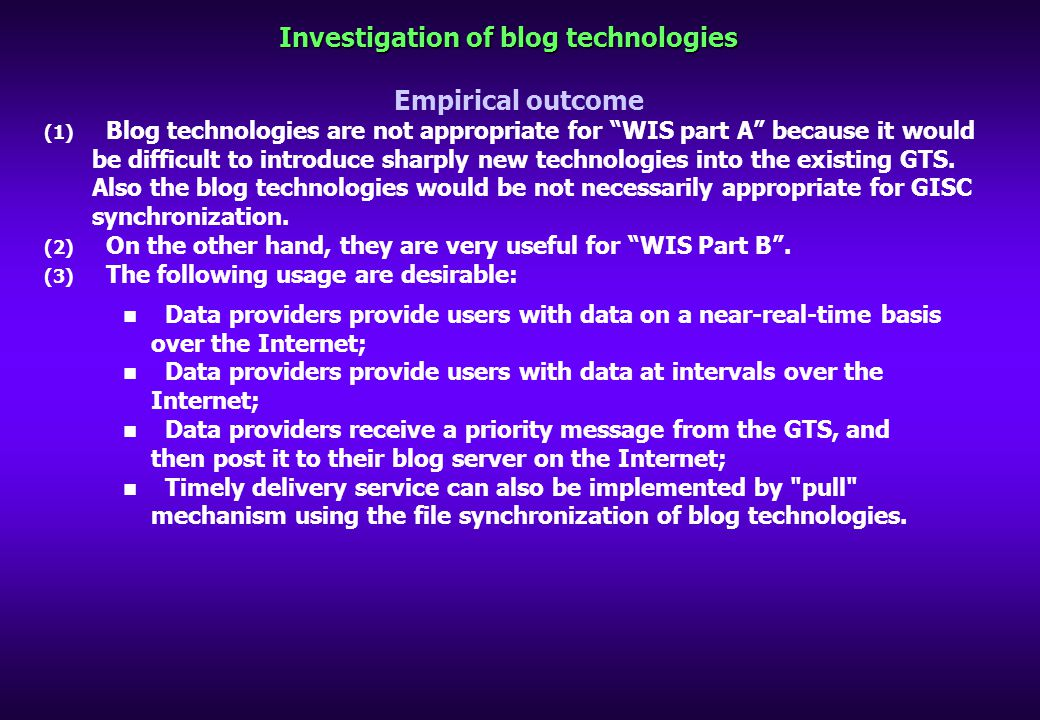 Investigation of blog technologies Empirical outcome (1) Blog technologies are not appropriate for WIS part A because it would be difficult to introduce sharply new technologies into the existing GTS.