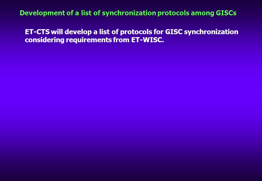 Development of a list of synchronization protocols among GISCs ET-CTS will develop a list of protocols for GISC synchronization considering requirements from ET-WISC.