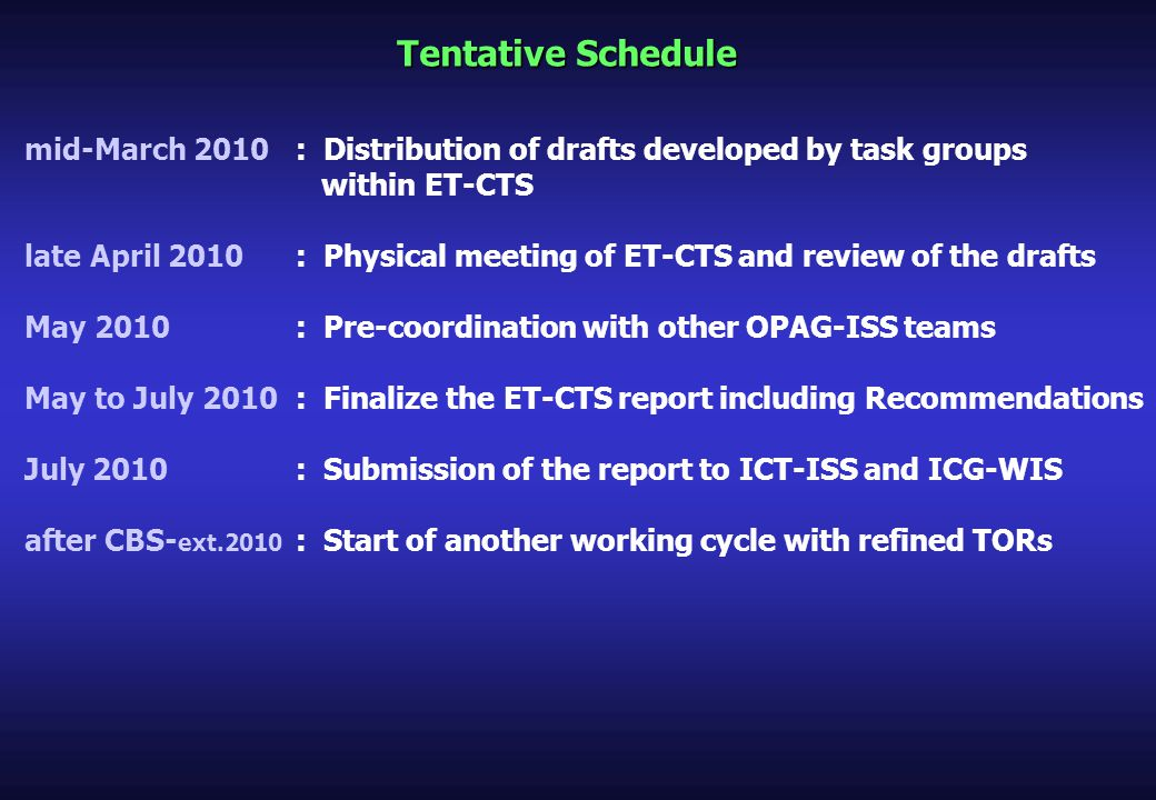 Tentative Schedule mid-March 2010: Distribution of drafts developed by task groups within ET-CTS late April 2010: Physical meeting of ET-CTS and review of the drafts May 2010: Pre-coordination with other OPAG-ISS teams May to July 2010: Finalize the ET-CTS report including Recommendations July 2010: Submission of the report to ICT-ISS and ICG-WIS after CBS- ext.2010 : Start of another working cycle with refined TORs
