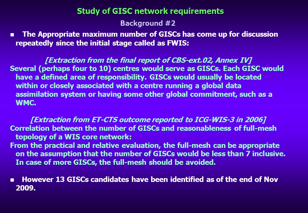 Study of GISC network requirements Background #2 The Appropriate maximum number of GISCs has come up for discussion repeatedly since the initial stage called as FWIS: [Extraction from the final report of CBS-ext.02, Annex IV] Several (perhaps four to 10) centres would serve as GISCs.