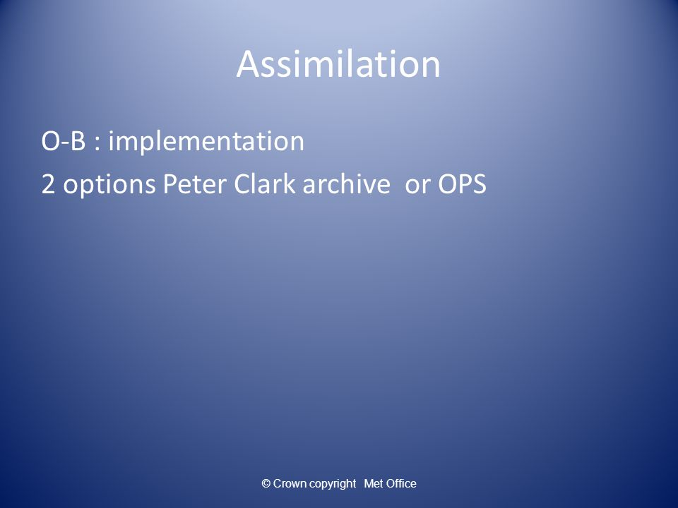 Assimilation O-B : implementation 2 options Peter Clark archive or OPS © Crown copyright Met Office