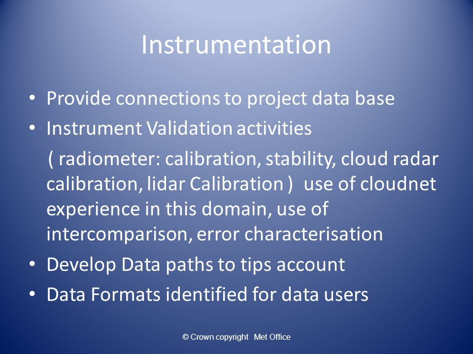 Integration 1 Goal extract new information from combination of instrumentation ie cloud radar+ceilometer+radiometer> cloud classification :identification of drizzle, super cool water, ice cloud (use of Cloudnet algorithm ) Complementarity allow less tight spec for instrumentation development ie:vertical speed in rain from wind profiler rather than from cloud radar © Crown copyright Met Office