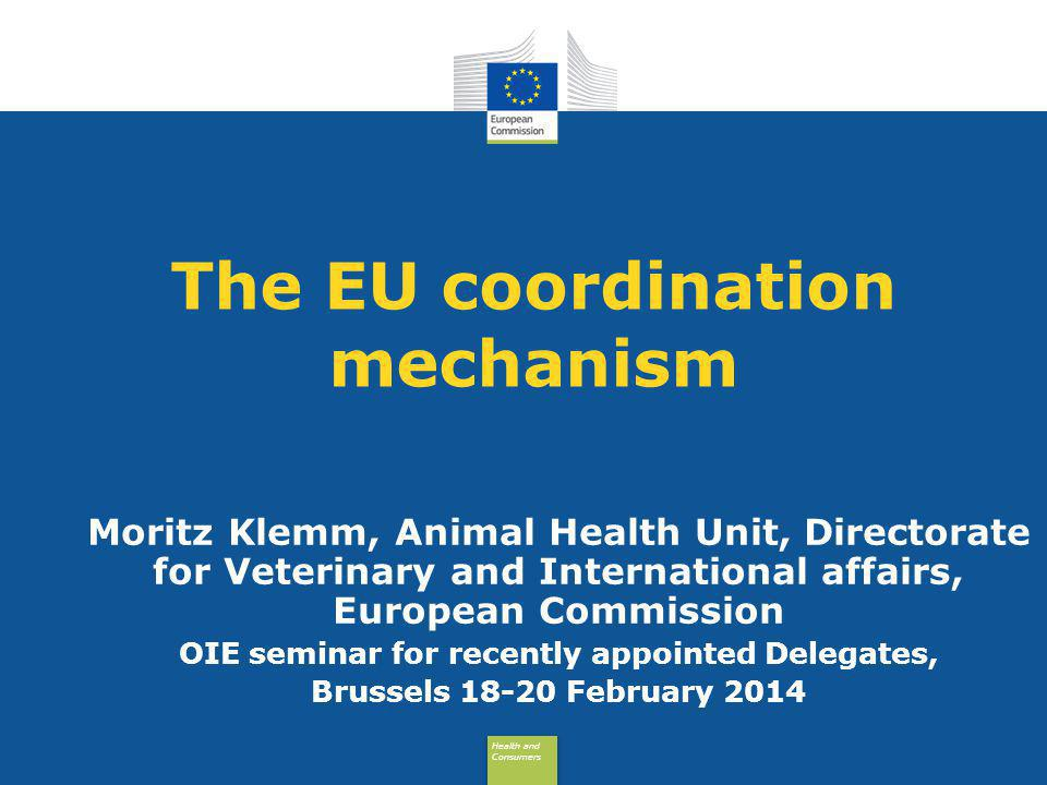 Health and Consumers Health and Consumers The EU coordination mechanism Moritz Klemm, Animal Health Unit, Directorate for Veterinary and International affairs, European Commission OIE seminar for recently appointed Delegates, Brussels 18-20 February 2014