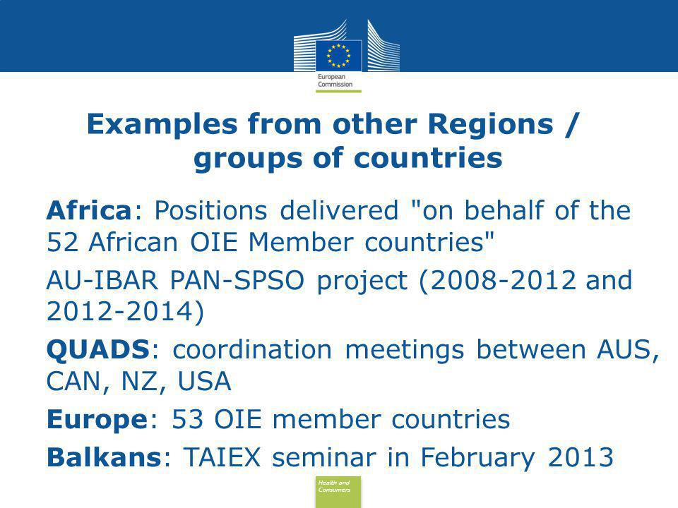 Health and Consumers Health and Consumers Examples from other Regions / groups of countries Africa: Positions delivered on behalf of the 52 African OIE Member countries AU-IBAR PAN-SPSO project ( and ) QUADS: coordination meetings between AUS, CAN, NZ, USA Europe: 53 OIE member countries Balkans: TAIEX seminar in February 2013