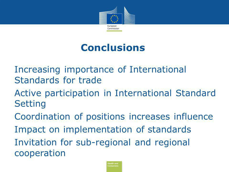 Health and Consumers Health and Consumers Conclusions Increasing importance of International Standards for trade Active participation in International Standard Setting Coordination of positions increases influence Impact on implementation of standards Invitation for sub-regional and regional cooperation
