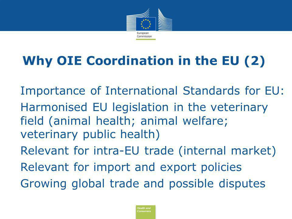 Health and Consumers Health and Consumers Why OIE Coordination in the EU (3) Principles of the new EU Animal Health Strategy: Prevention is better than cure Partnership Prioritisation & categorisation of diseases Modern legal framework Improved convergence with OIE standards
