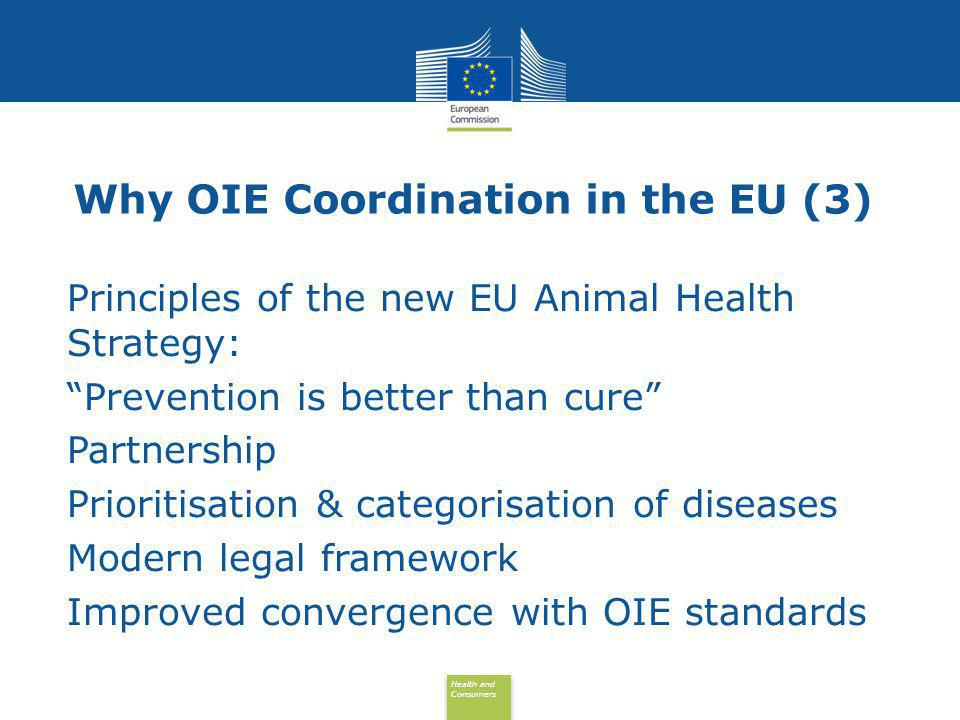 Health and Consumers Health and Consumers Responsibilities in the EU (1) Definition, elaboration, harmonisation of the health and trade policies : EU, under European Commission initiative 28 EU Member States are Members of the OIE European Commission has observer status since 2004 & concluded MoU with OIE in 2011 Close cooperation & coordination with EFTA & candidate countries