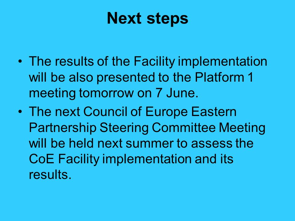 Next steps The results of the Facility implementation will be also presented to the Platform 1 meeting tomorrow on 7 June.