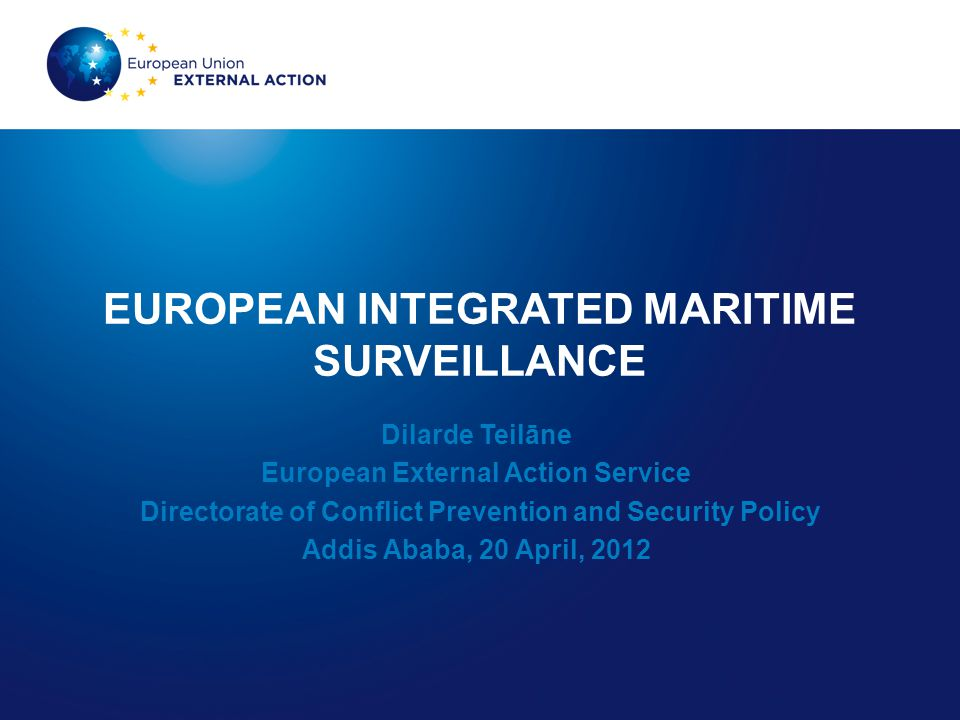 EUROPEAN INTEGRATED MARITIME SURVEILLANCE Dilarde Teilāne European External Action Service Directorate of Conflict Prevention and Security Policy Addi
