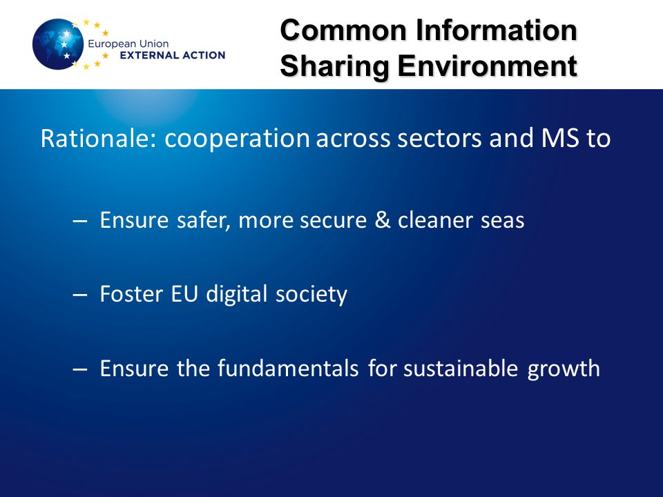 Common Information Sharing Environment Rationale : cooperation across sectors and MS to – Ensure safer, more secure & cleaner seas – Foster EU digital