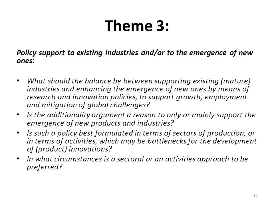 Theme 3: Policy support to existing industries and/or to the emergence of new ones: What should the balance be between supporting existing (mature) industries and enhancing the emergence of new ones by means of research and innovation policies, to support growth, employment and mitigation of global challenges.