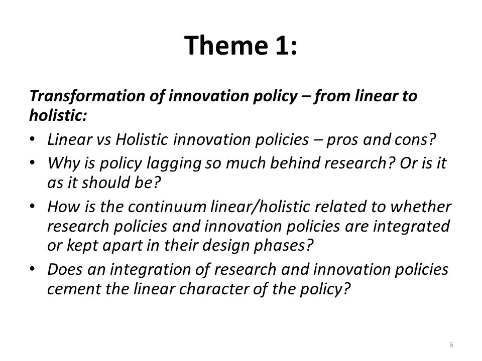 Theme 1: Transformation of innovation policy – from linear to holistic: Linear vs Holistic innovation policies – pros and cons.