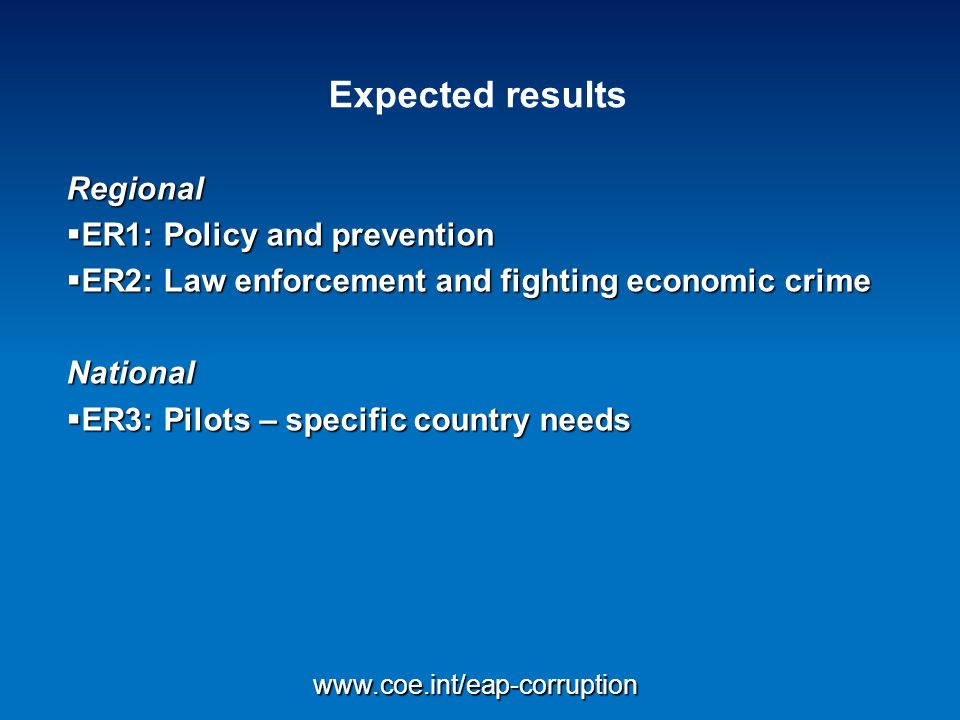 Expected results Regional  ER1: Policy and prevention  ER2: Law enforcement and fighting economic crime National  ER3: Pilots – specific country needs www.coe.int/eap-corruption