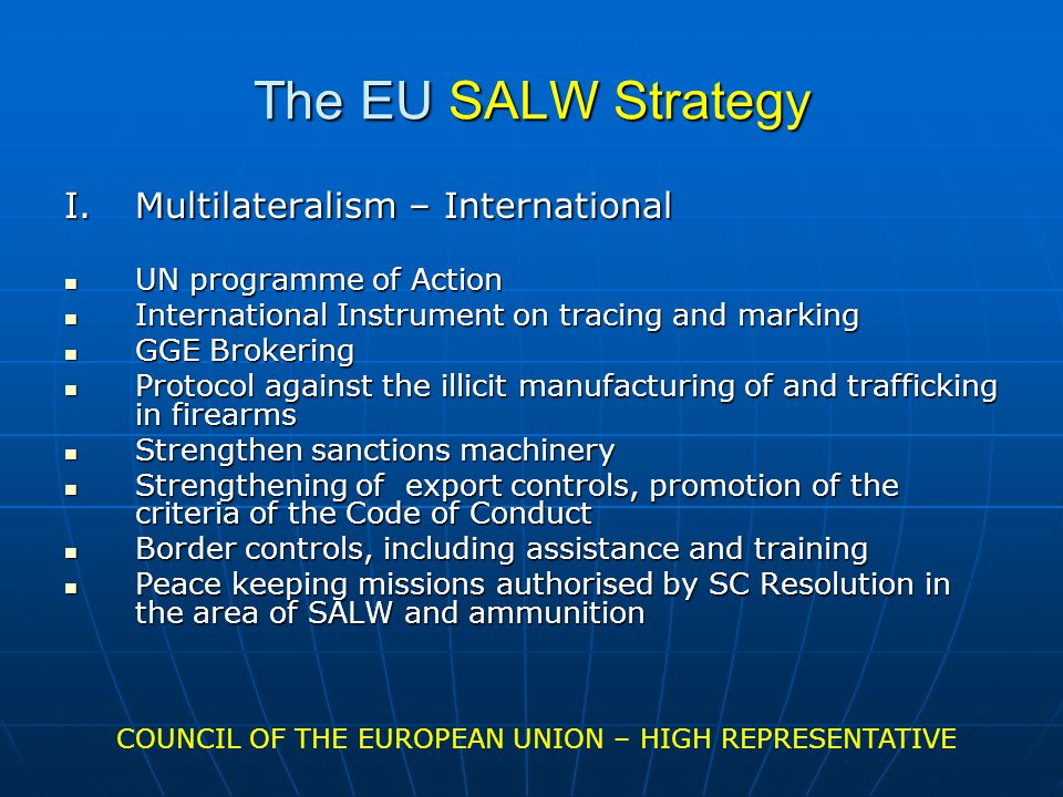 The EU SALW Strategy I.Multilateralism – International UN programme of Action UN programme of Action International Instrument on tracing and marking International Instrument on tracing and marking GGE Brokering GGE Brokering Protocol against the illicit manufacturing of and trafficking in firearms Protocol against the illicit manufacturing of and trafficking in firearms Strengthen sanctions machinery Strengthen sanctions machinery Strengthening of export controls, promotion of the criteria of the Code of Conduct Strengthening of export controls, promotion of the criteria of the Code of Conduct Border controls, including assistance and training Border controls, including assistance and training Peace keeping missions authorised by SC Resolution in the area of SALW and ammunition Peace keeping missions authorised by SC Resolution in the area of SALW and ammunition COUNCIL OF THE EUROPEAN UNION – HIGH REPRESENTATIVE