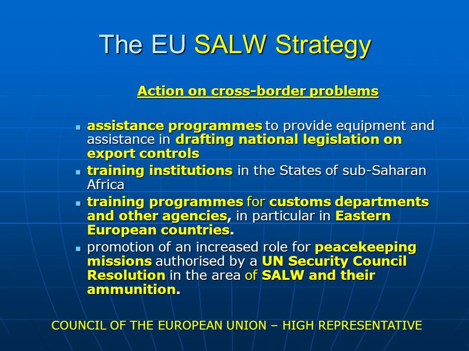 The EU SALW Strategy Action on cross-border problems assistance programmes to provide equipment and assistance in drafting national legislation on export controls assistance programmes to provide equipment and assistance in drafting national legislation on export controls training institutions in the States of sub-Saharan Africa training institutions in the States of sub-Saharan Africa training programmes for customs departments and other agencies, in particular in Eastern European countries.