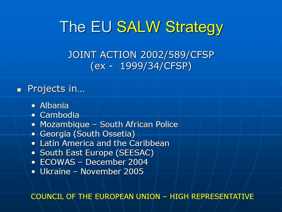 The EU SALW Strategy JOINT ACTION 2002/589/CFSP (ex - 1999/34/CFSP) Projects in… Projects in… AlbaniaAlbania CambodiaCambodia Mozambique – South African PoliceMozambique – South African Police Georgia (South Ossetia)Georgia (South Ossetia) Latin America and the CaribbeanLatin America and the Caribbean South East Europe (SEESAC)South East Europe (SEESAC) ECOWAS – December 2004ECOWAS – December 2004 Ukraine – November 2005Ukraine – November 2005 COUNCIL OF THE EUROPEAN UNION – HIGH REPRESENTATIVE