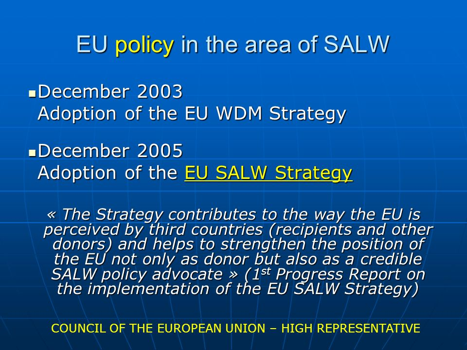 EU policy in the area of SALW December 2003 December 2003 Adoption of the EU WDM Strategy December 2005 December 2005 Adoption of the EU SALW Strategy « The Strategy contributes to the way the EU is perceived by third countries (recipients and other donors) and helps to strengthen the position of the EU not only as donor but also as a credible SALW policy advocate » (1 st Progress Report on the implementation of the EU SALW Strategy) COUNCIL OF THE EUROPEAN UNION – HIGH REPRESENTATIVE