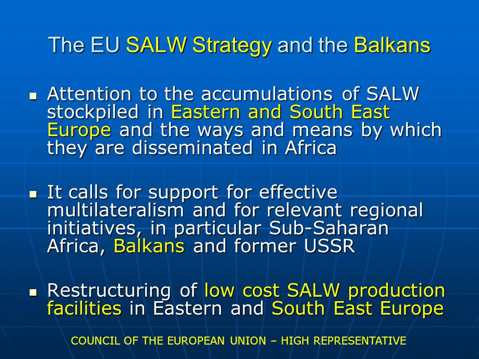 The EU SALW Strategy and the Balkans Attention to the accumulations of SALW stockpiled in Eastern and South East Europe and the ways and means by which they are disseminated in Africa Attention to the accumulations of SALW stockpiled in Eastern and South East Europe and the ways and means by which they are disseminated in Africa It calls for support for effective multilateralism and for relevant regional initiatives, in particular Sub-Saharan Africa, Balkans and former USSR It calls for support for effective multilateralism and for relevant regional initiatives, in particular Sub-Saharan Africa, Balkans and former USSR Restructuring of low cost SALW production facilities in Eastern and South East Europe Restructuring of low cost SALW production facilities in Eastern and South East Europe COUNCIL OF THE EUROPEAN UNION – HIGH REPRESENTATIVE