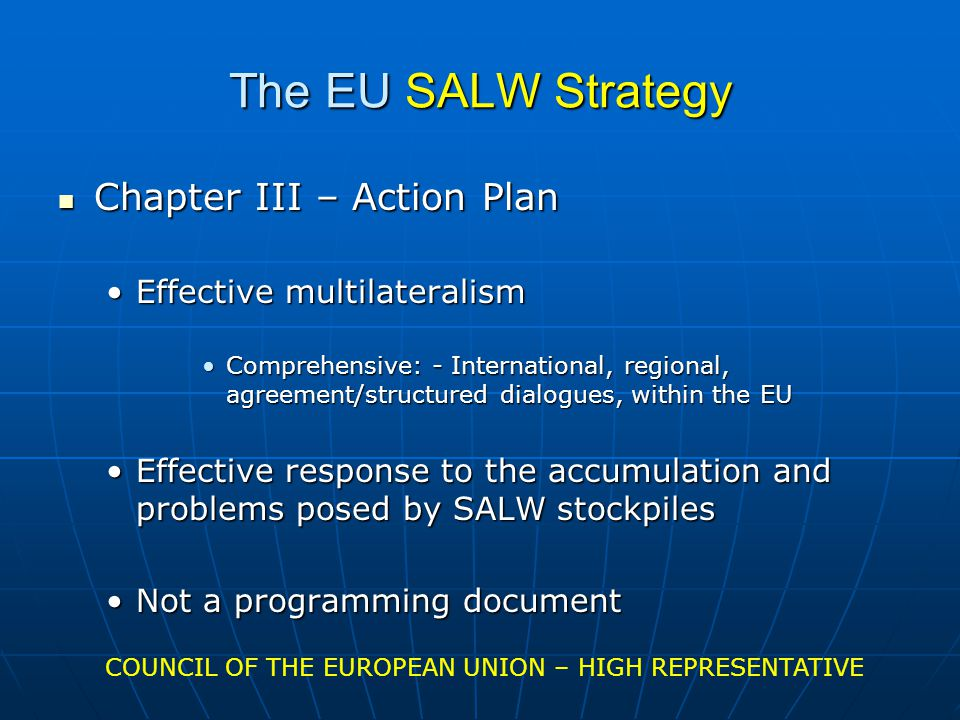 The EU SALW Strategy Chapter III – Action Plan Chapter III – Action Plan Effective multilateralismEffective multilateralism Comprehensive: - International, regional, agreement/structured dialogues, within the EUComprehensive: - International, regional, agreement/structured dialogues, within the EU Effective response to the accumulation and problems posed by SALW stockpilesEffective response to the accumulation and problems posed by SALW stockpiles Not a programming documentNot a programming document COUNCIL OF THE EUROPEAN UNION – HIGH REPRESENTATIVE