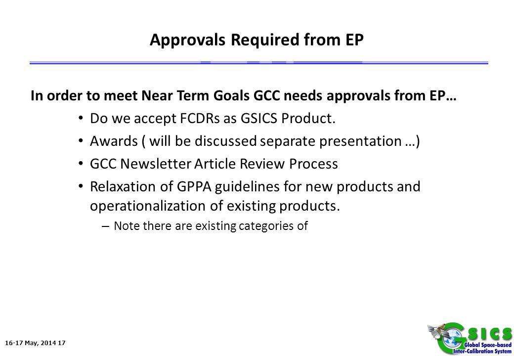 16-17 May, 2014 17 Approvals Required from EP In order to meet Near Term Goals GCC needs approvals from EP… Do we accept FCDRs as GSICS Product.