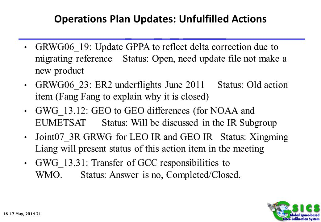 16-17 May, 2014 21 Operations Plan Updates: Unfulfilled Actions GRWG06_19: Update GPPA to reflect delta correction due to migrating reference Status: Open, need update file not make a new product GRWG06_23: ER2 underflights June 2011 Status: Old action item (Fang Fang to explain why it is closed) GWG_13.12: GEO to GEO differences (for NOAA and EUMETSAT Status: Will be discussed in the IR Subgroup Joint07_3R GRWG for LEO IR and GEO IR Status: Xingming Liang will present status of this action item in the meeting GWG_13.31: Transfer of GCC responsibilities to WMO.