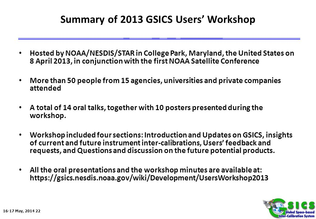 16-17 May, 2014 22 Summary of 2013 GSICS Users' Workshop Hosted by NOAA/NESDIS/STAR in College Park, Maryland, the United States on 8 April 2013, in conjunction with the first NOAA Satellite Conference More than 50 people from 15 agencies, universities and private companies attended A total of 14 oral talks, together with 10 posters presented during the workshop.