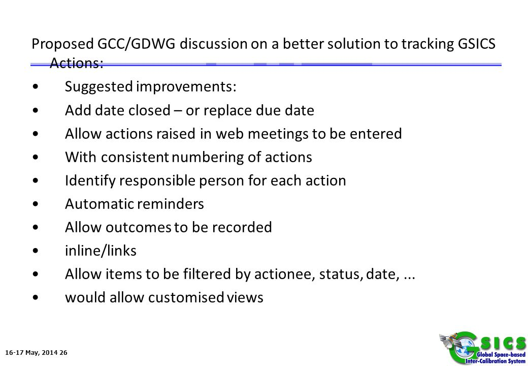 16-17 May, 2014 26 Proposed GCC/GDWG discussion on a better solution to tracking GSICS Actions: Suggested improvements: Add date closed – or replace due date Allow actions raised in web meetings to be entered With consistent numbering of actions Identify responsible person for each action Automatic reminders Allow outcomes to be recorded inline/links Allow items to be filtered by actionee, status, date,...