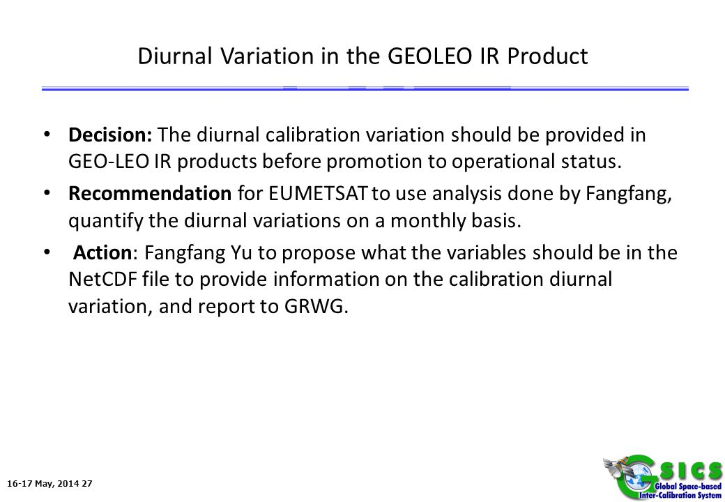 16-17 May, 2014 27 Diurnal Variation in the GEOLEO IR Product Decision: The diurnal calibration variation should be provided in GEO-LEO IR products before promotion to operational status.