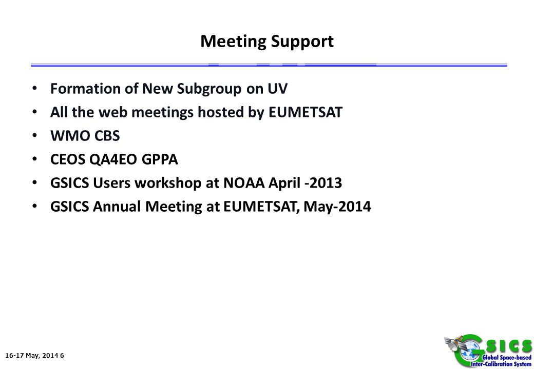 16-17 May, 2014 6 Meeting Support Formation of New Subgroup on UV All the web meetings hosted by EUMETSAT WMO CBS CEOS QA4EO GPPA GSICS Users workshop at NOAA April -2013 GSICS Annual Meeting at EUMETSAT, May-2014